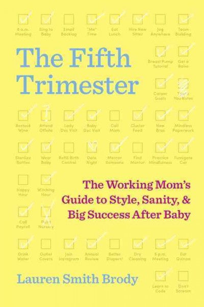 Fifth Trimester : The Working Mom's Guide to Style, Sanity, and Big Success After Baby