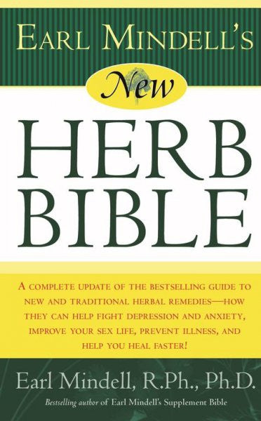 Earl Mindell's New Herb Bible : A Complete Update of the Bestselling Guide to New and Traditional Herbal Remedies - How They Can Help Fight Depression and Anxiety, Improve Your Sex