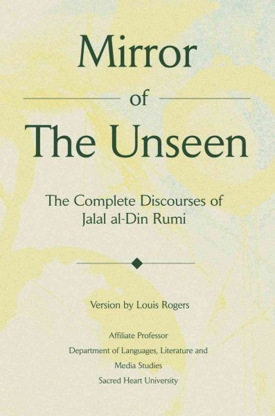 Mirror of the Unseen : The Complete Discourses of Jalal Al-Din Rumi