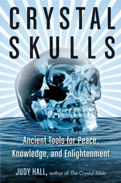 Crystal Skulls : Ancient Tools for Peace, Knowledge, and Enlightenment