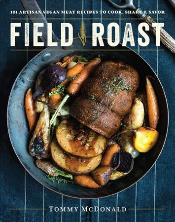 Field Roast : 101 Artisan Vegan Meat Recipes to Cook, Share, and Savor