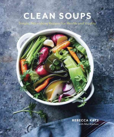 Clean Soups : Simple, Nourishing Recipes for Health and Vitality
