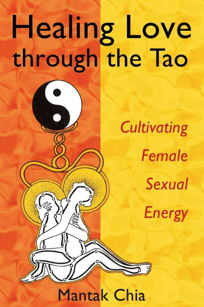 Healing Love Through The Tao : Cultivating Female Sexual Energy