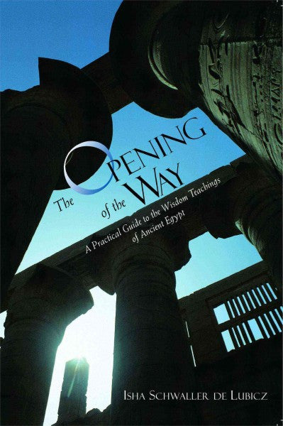Opening of the Way : A Practical Guide to the Wisdom Teaching of Ancient Egypt