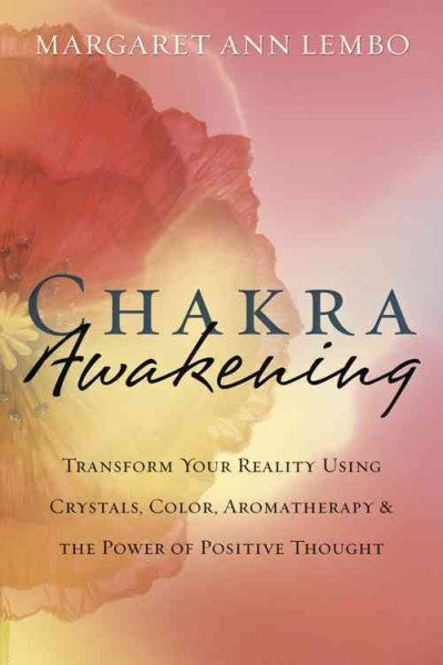 Chakra Awakening : Transform Your Reality Using Crystals, Color, Aromatherapy & the Power of Positive Thought