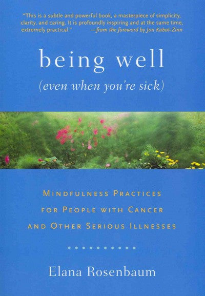 Being Well (Even When You're Sick) : Mindfulness Practices for People With Cancer and Other Serious Illnesses