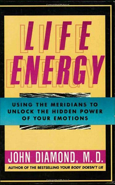 Life Energy : Using the Meridians to Unlock the Hidden Power of Your Emotions