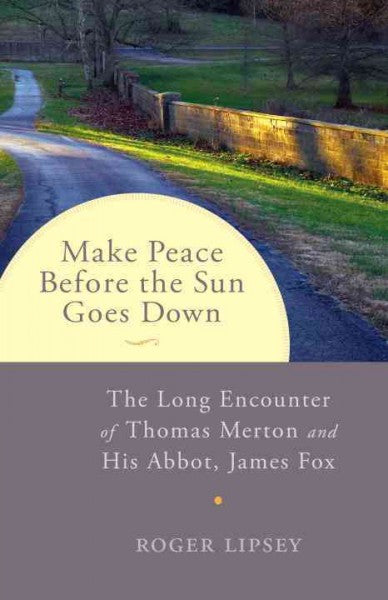 Make Peace Before the Sun Goes Down : The Long Encounter of Thomas Merton and His Abbot, James Fox