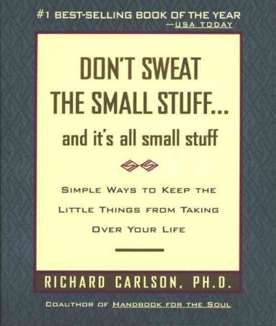Don't Sweat the Small Stuff... and It's All Small Stuff : Simple Ways to Keep the Little Things from Taking over Your Life