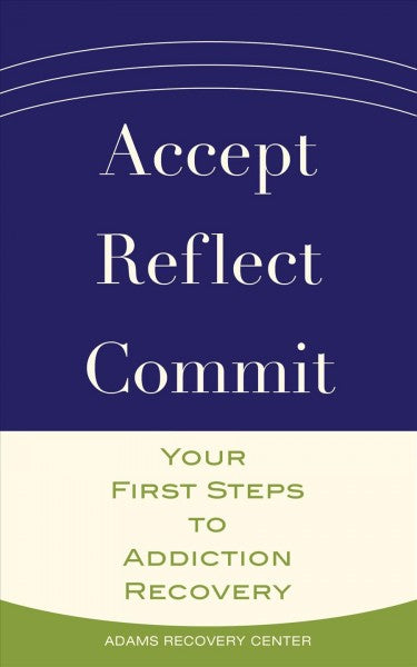 Accept, Reflect, Commit : Your First Steps to Addiction Recovery