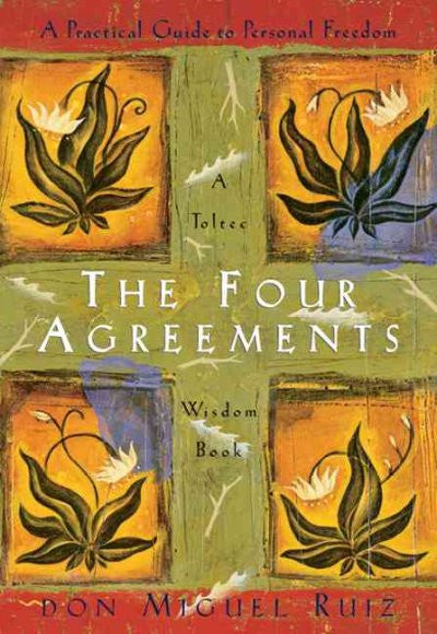 Four Agreements : A Practical Guide to Personal Freedom a Toltec Wisdom Book