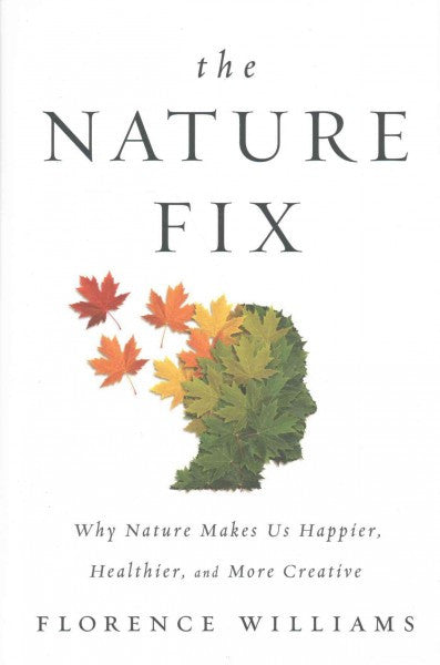 Nature Fix : Why Nature Makes Us Happier, Healthier, and More Creative