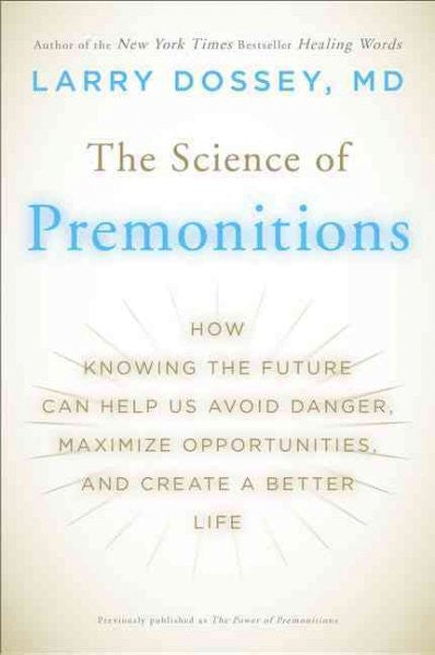 Science of Premonitions : How Knowing the Future Can Help Us Avoid Danger, Maximize Opportunities, and Create a Better Life