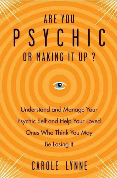 Are You Psychic or Making It Up? : Understand and Manage Your Psychic Self and Your Loved Ones Who Think You May Be Losing It
