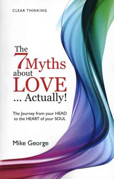 7 Myths About Love--Actually! : The Journey from Your Head to the Heart of Your Soul