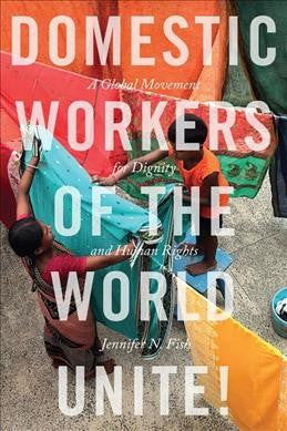 Domestic Workers of the World Unite! : A Global Movement for Dignity and Human Rights