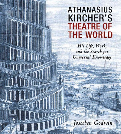 Athanasius Kircher's Theatre of the World : His Life, Work, and the Search for Universal Knowledge