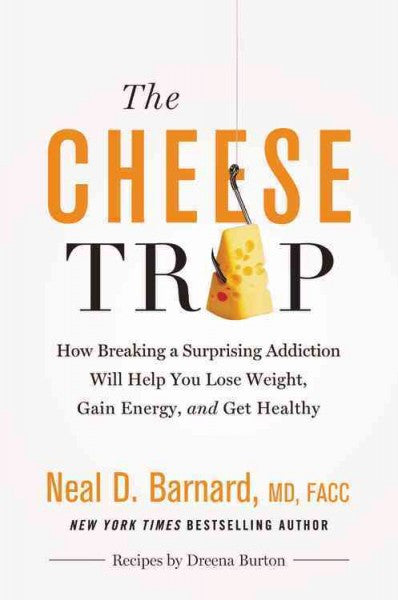 Cheese Trap : How Breaking a Surprising Addiction Will Help You Lose Weight, Gain Energy, and Get Healthy