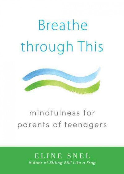 Breathe through This : Mindfulness for Parents of Teenagers
