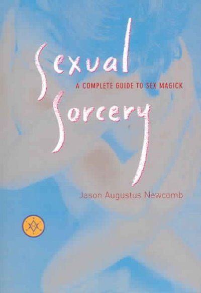 Sexual Sorcery : A Complete Guide To Sex Magick