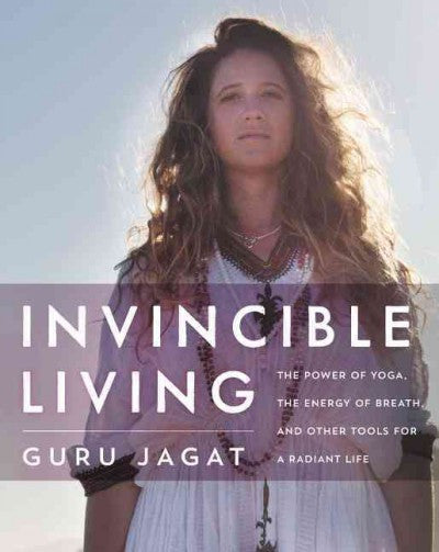 Invincible Living : The Power of Yoga, the Energy of Breath, and Other Tools for a Radiant Life