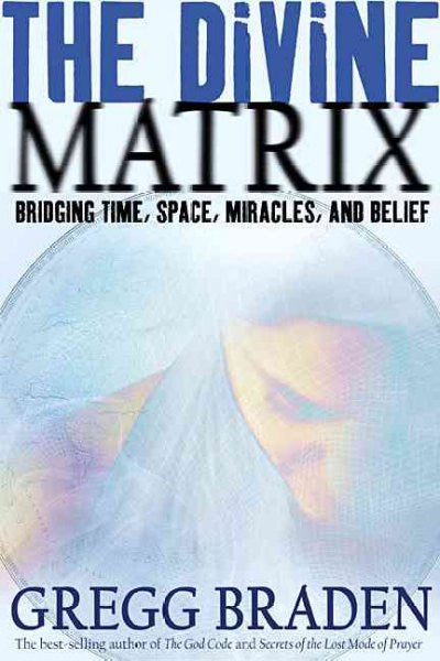 Divine Matrix : Bridging Time, Space, Miracles, and Belief
