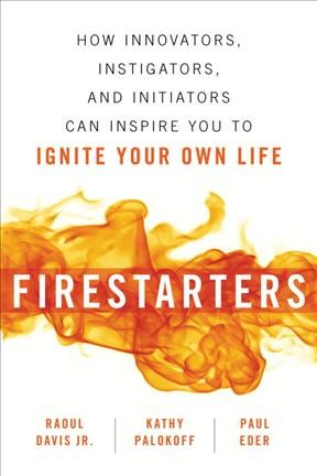 Firestarters : How Innovators, Instigators, and Initiators Can Inspire You to Ignite Your Own Life