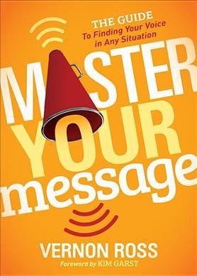 Master Your Message : The Guide to Finding Your Voice in Any Situation