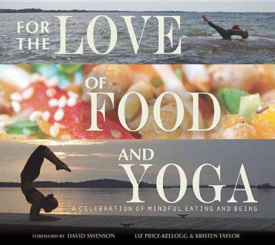 For the Love of Food and Yoga : A Celebration of Mindful Eating and Being
