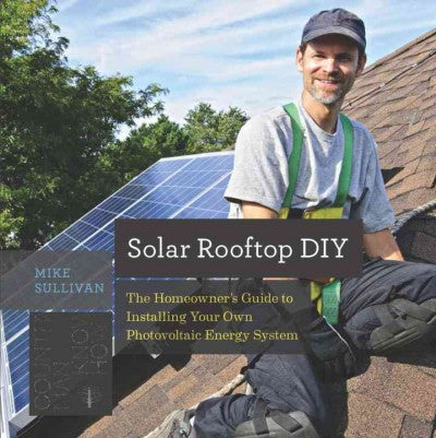 Solar Rooftop DIY : The Homeowner's Guide to Installing Your Own Photovoltaic Energy System