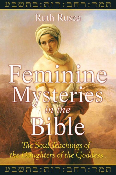 Feminine Mysteries in the Bible : The Soul Teachings of the Daughters of the Goddess