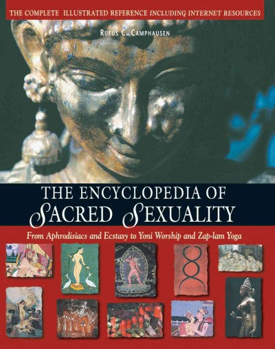 Encyclopedia of Sacred Sexuality : From Aphrodisiacs and Ecstasy to Yoni Worship and Zap-Lam Yoga
