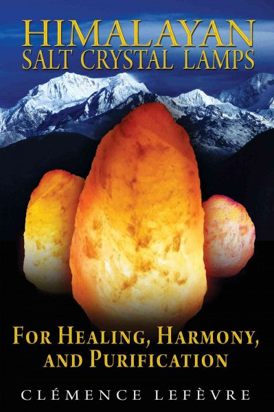 Himalayan Salt Crystal Lamps : For Healing, Harmony, and Purification