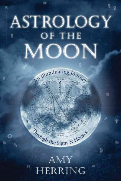 Astrology of the Moon : An Illuminating Journey Through the Signs and Houses