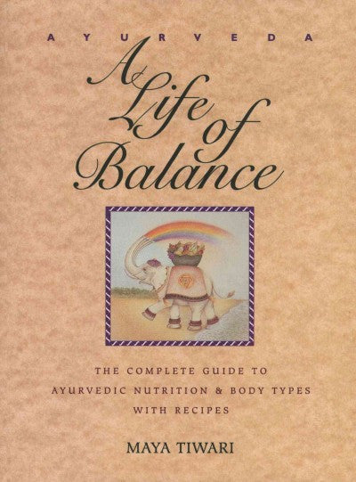 Ayurveda : A Life of Balance : The Complete Guide to Ayurvedic Nutrition and Body Types With Recipes