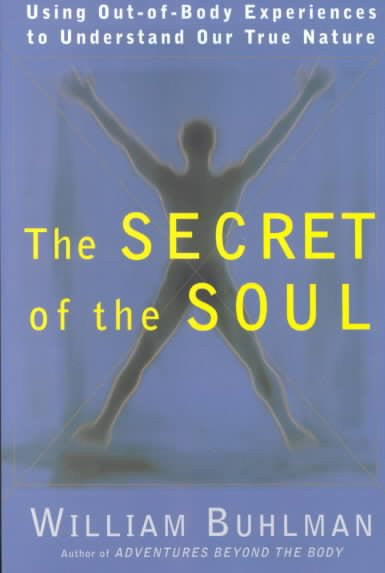 Secret of the Soul : Using Out-Of-Body Experiences to Understand Our True Nature