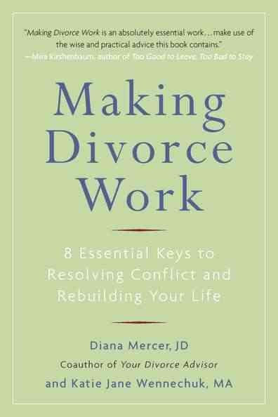 Making Divorce Work : 8 Essential Keys to Resolving Conflict and Rebuilding Your Life