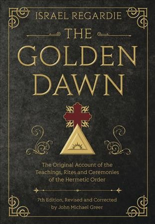 Golden Dawn : The Original Account of the Teachings, Rites, and Ceremonies of the Hermetic Order