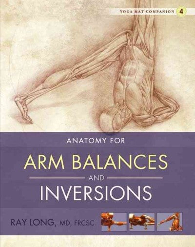 Anatomy for Arm Balances and Inversions : Anatomy for Arm Balances and Inversions
