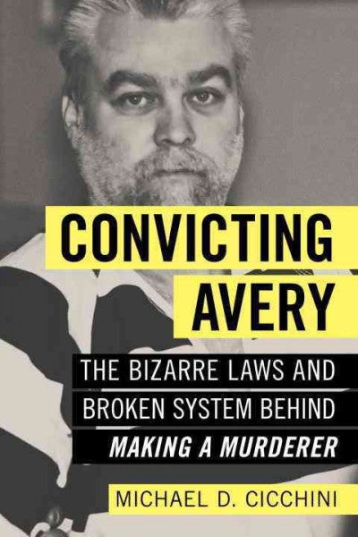 Convicting Avery : The Bizarre Laws and Broken System Behind Making a Murderer