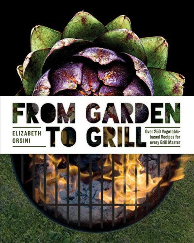 From Garden to Grill : Over 250 Delicious Vegetarian Grilling Recipes