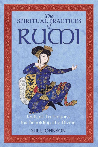 Spiritual Practices of Rumi : Radical Techniques for Beholding the Divine
