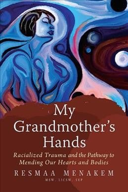 My Grandmother's Hands : Racialized Trauma and the Pathway to Mending Our Hearts and Bodies