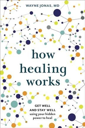 How Healing Works : Get Well and Stay Well Using Your Hidden Power to Heal