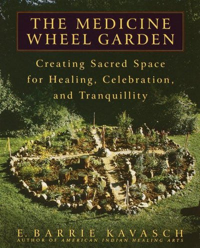 Medicine Wheel Garden : Creating Sacred Space for Healing, Celebration, and Tranquility