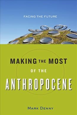 Making the Most of the Anthropocene : Facing the Future