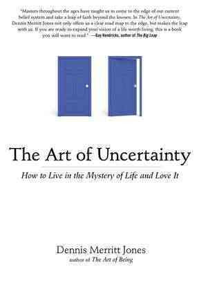 Art of Uncertainty : How to Live in the Mystery of Life and Love It