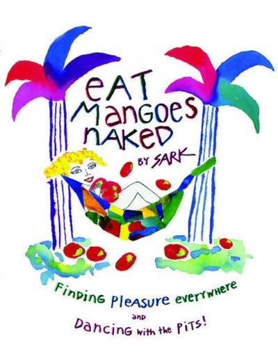 Eat Mangoes Naked : Finding Pleasure Everywhere and Dancing With the Pits