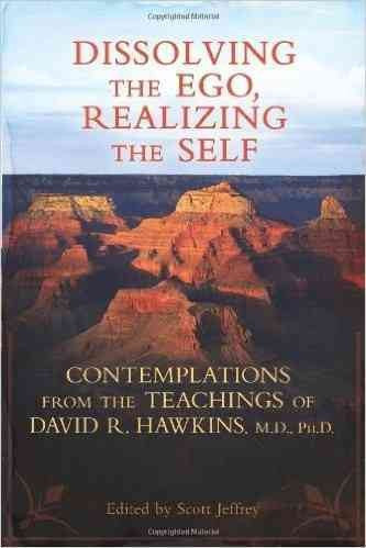 Dissolving the Ego, Realizing the Self : Contemplations from the Teachings of David R. Hawkins, M.D., Ph.D.