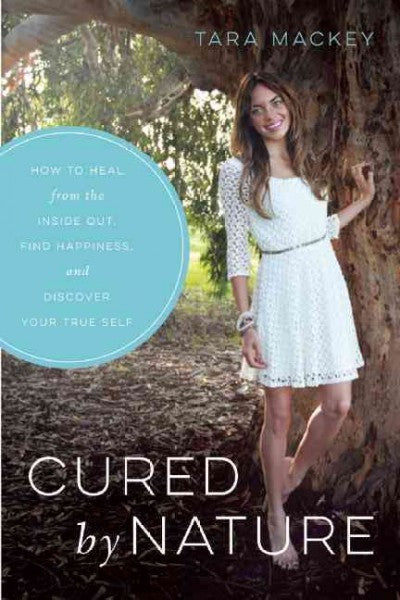 Cured by Nature : How to Heal from the Inside Out, Find Happiness, and Discover Your True Self